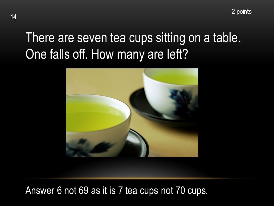 2 points 14. There are seven tea cups sitting on a table.