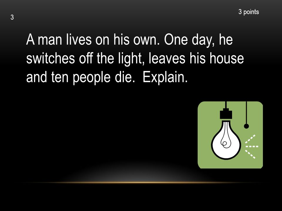 3 points 3. A man lives on his own. One day, he switches off the light, leaves his house and ten people die. Explain.