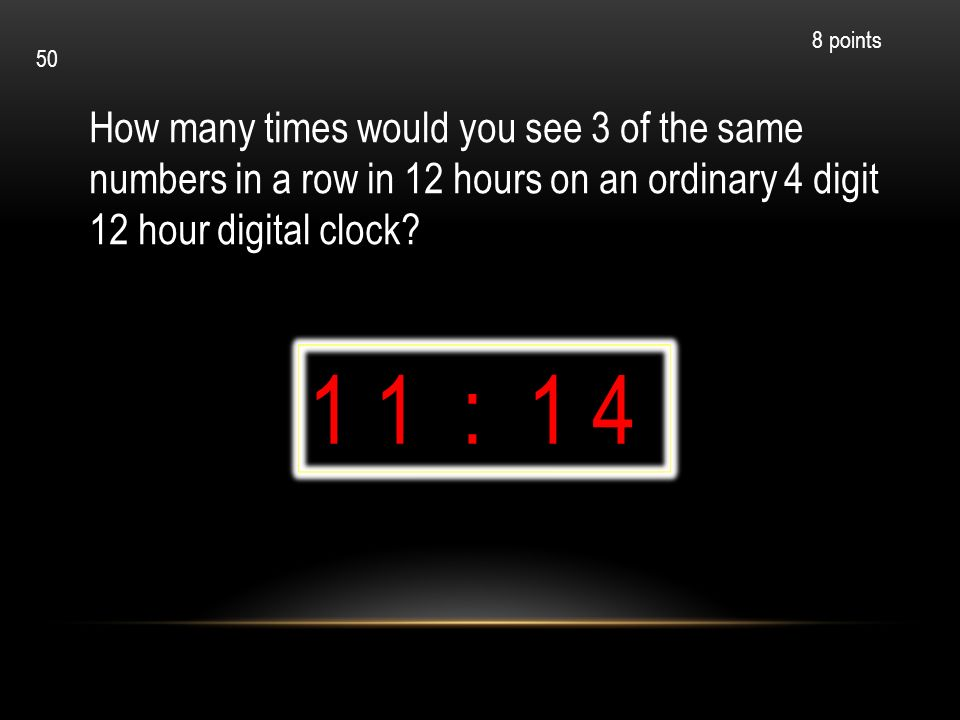 8 points 50. How many times would you see 3 of the same numbers in a row in 12 hours on an ordinary 4 digit 12 hour digital clock