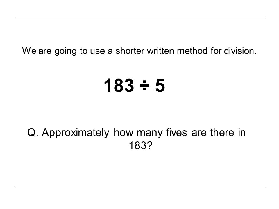 Q. Approximately how many fives are there in 183