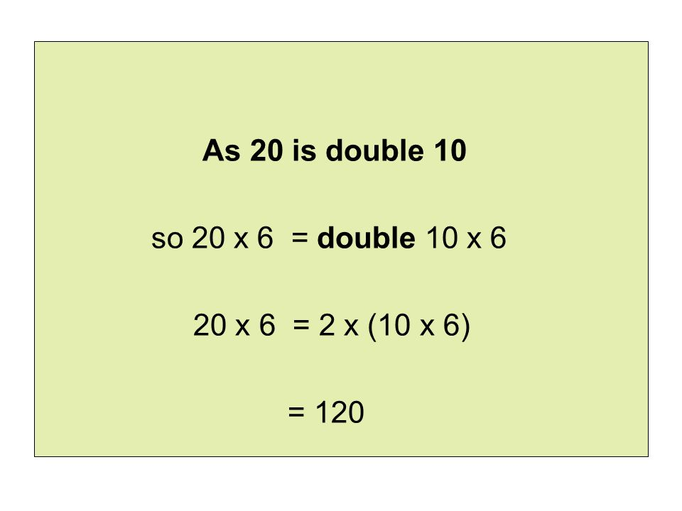As 20 is double 10 so 20 x 6 = double 10 x 6 20 x 6 = 2 x (10 x 6) = 120