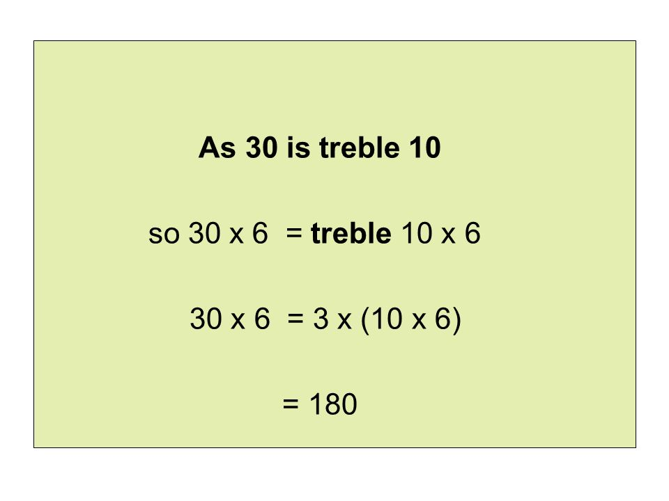 As 30 is treble 10 so 30 x 6 = treble 10 x 6 30 x 6 = 3 x (10 x 6) = 180