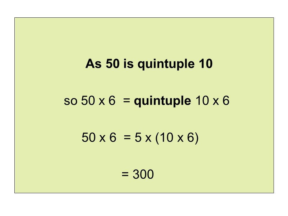 As 50 is quintuple 10 so 50 x 6 = quintuple 10 x 6 50 x 6 = 5 x (10 x 6) = 300