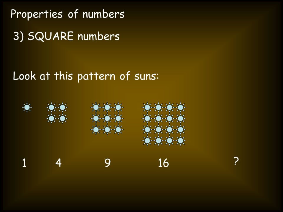 Properties of numbers 3) SQUARE numbers Look at this pattern of suns: 1 4 9 16