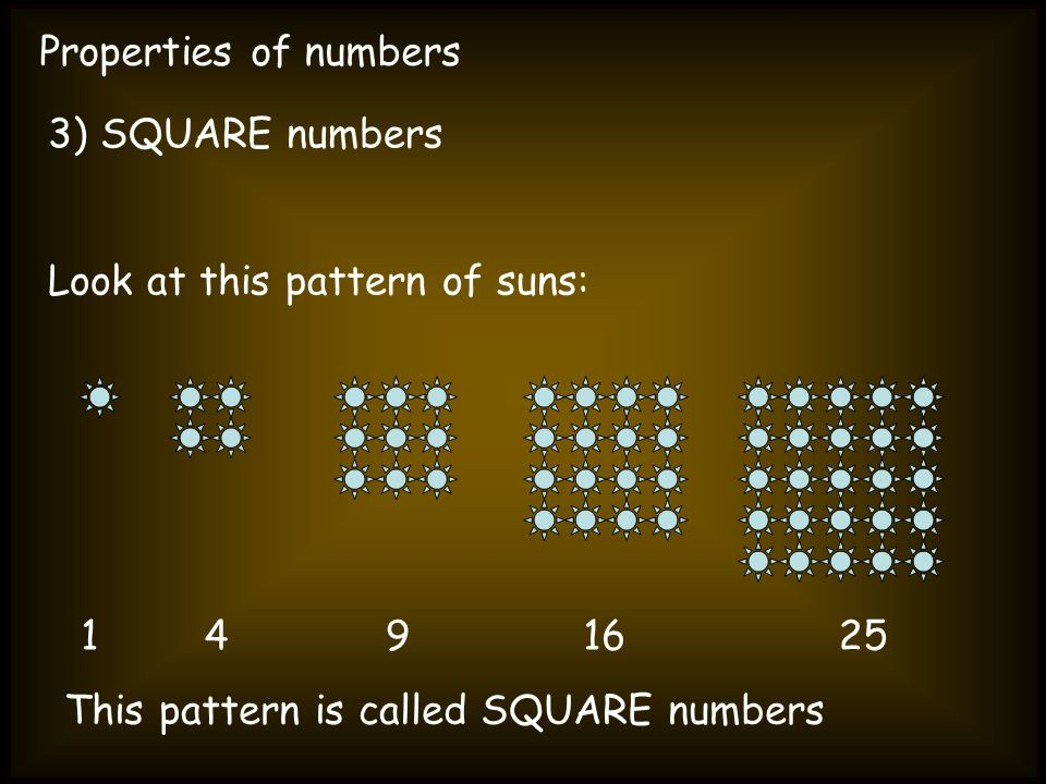 Properties of numbers 3) SQUARE numbers. Look at this pattern of suns: 1.