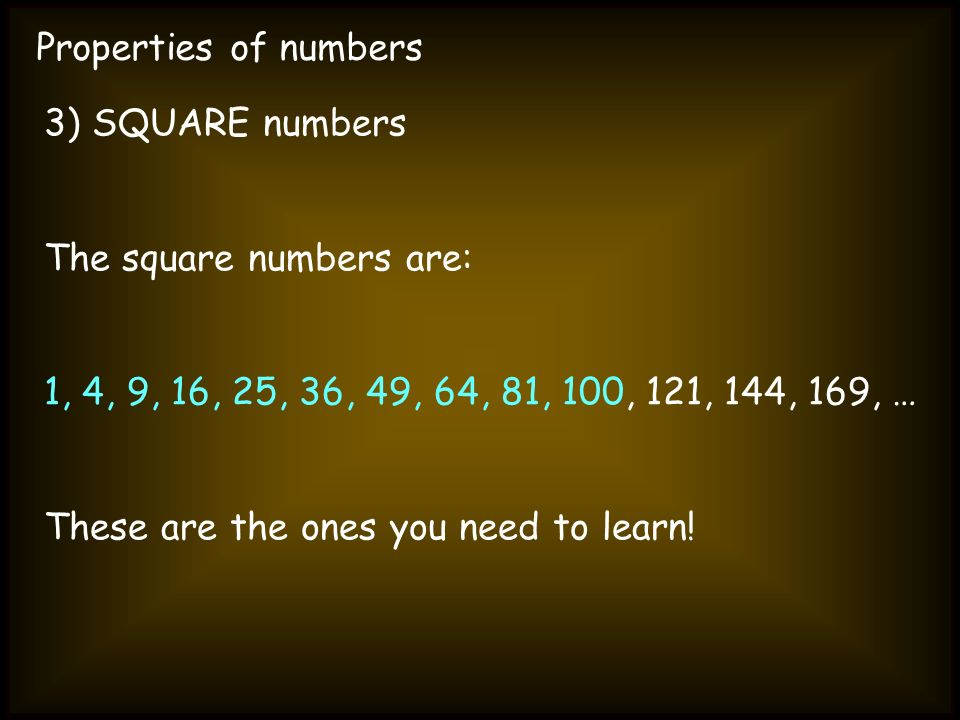Properties of numbers 3) SQUARE numbers. The square numbers are: 1, 4, 9, 16, 25, 36, 49, 64, 81, 100, 121, 144, 169, …