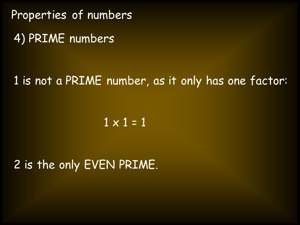 Properties of numbers 4) PRIME numbers. 1 is not a PRIME number, as it only has one factor: 1 x 1 = 1.