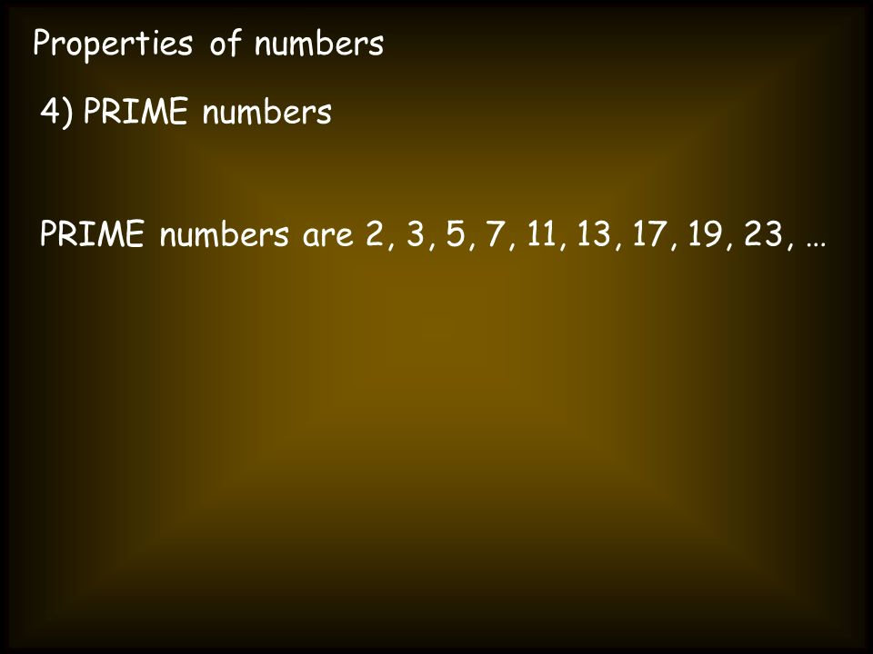 Properties of numbers 4) PRIME numbers PRIME numbers are 2, 3, 5, 7, 11, 13, 17, 19, 23, …