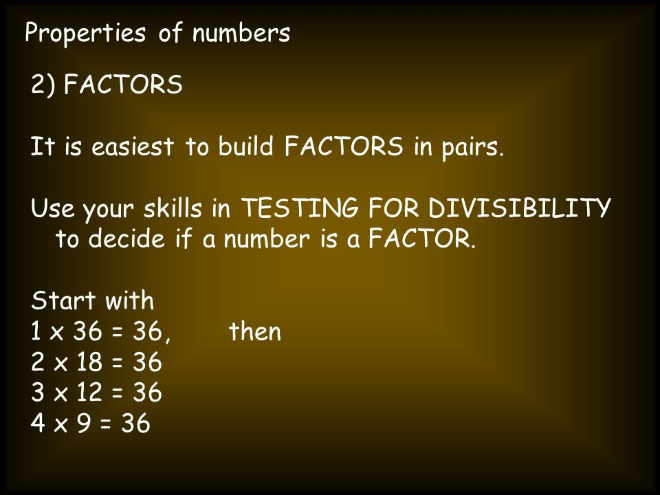 Properties of numbers 2) FACTORS. It is easiest to build FACTORS in pairs.