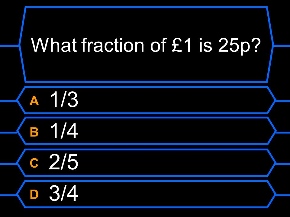 What fraction of £1 is 25p A 1/3 B 1/4 C 2/5 D 3/4