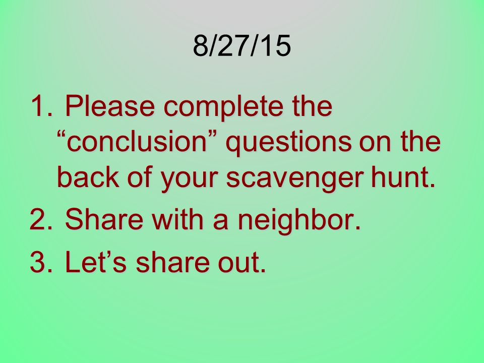 8/27/15 Please complete the conclusion questions on the back of your scavenger hunt. Share with a neighbor.
