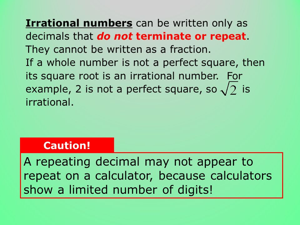 Irrational numbers can be written only as decimals that do not terminate or repeat. They cannot be written as a fraction.