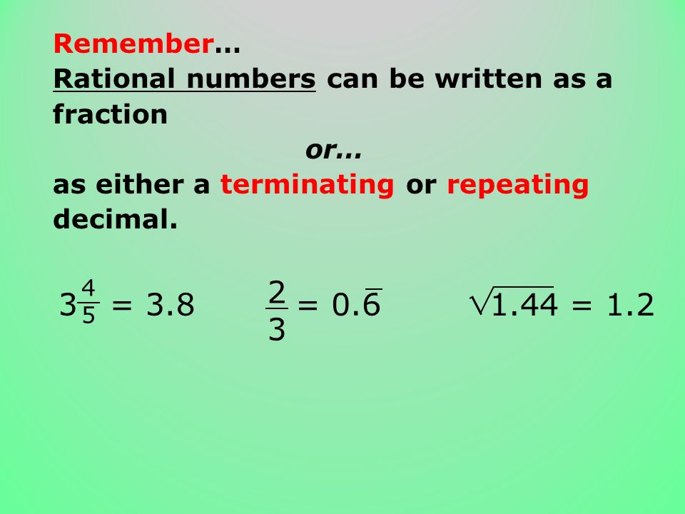 Remember… Rational numbers can be written as a fraction. or… as either a terminating or repeating decimal.
