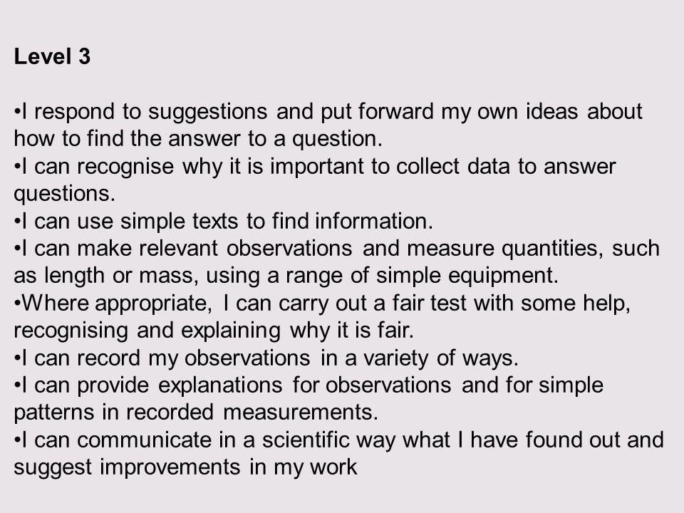 Level 3 I respond to suggestions and put forward my own ideas about how to find the answer to a question.