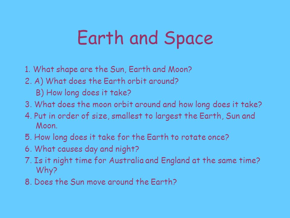 Earth and Space 1. What shape are the Sun, Earth and Moon