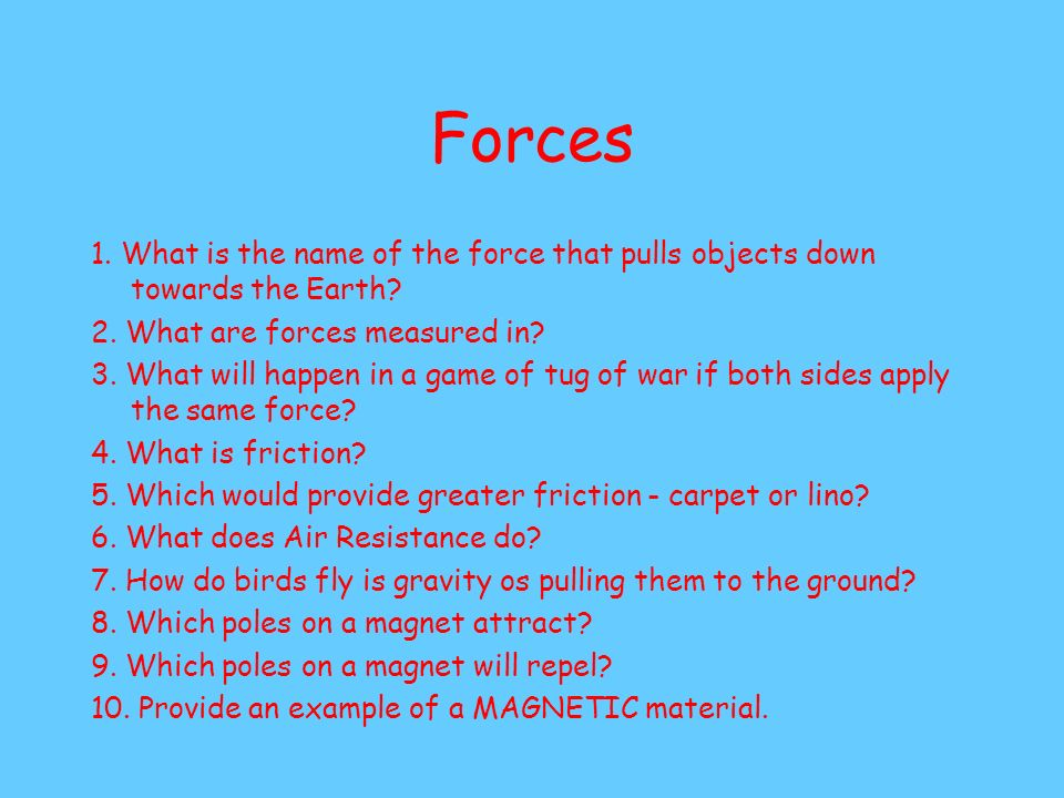 Forces 1. What is the name of the force that pulls objects down towards the Earth 2. What are forces measured in