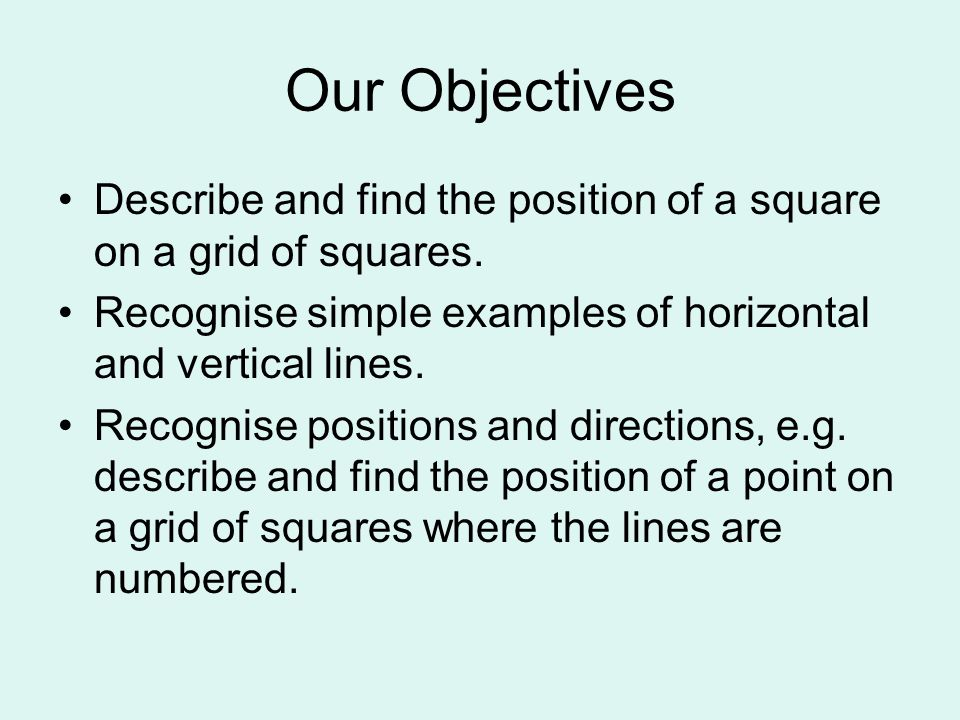 Our Objectives Describe and find the position of a square on a grid of squares. Recognise simple examples of horizontal and vertical lines.