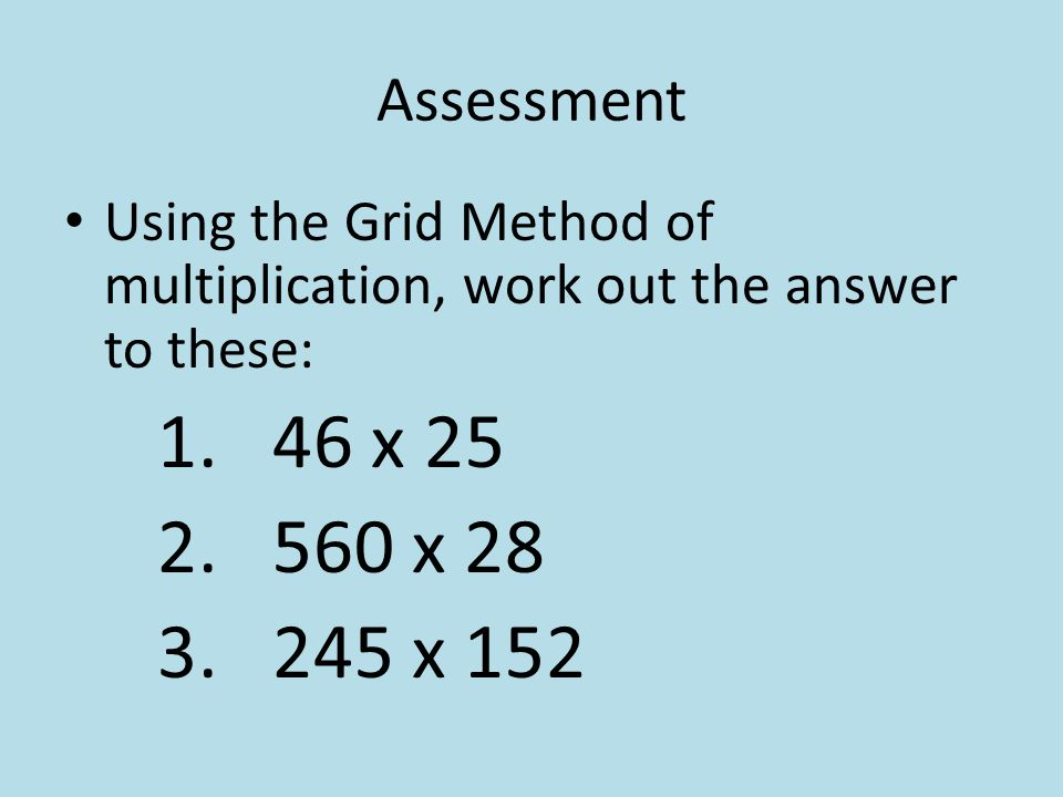 Assessment Using the Grid Method of multiplication, work out the answer to these: 46 x 25. 560 x 28.