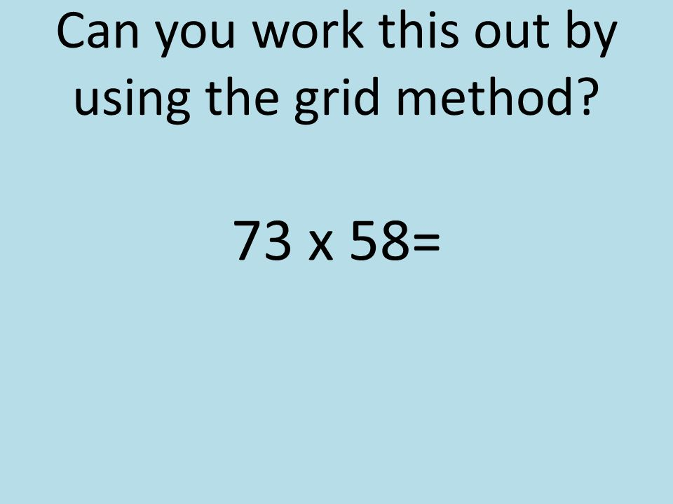 Can you work this out by using the grid method