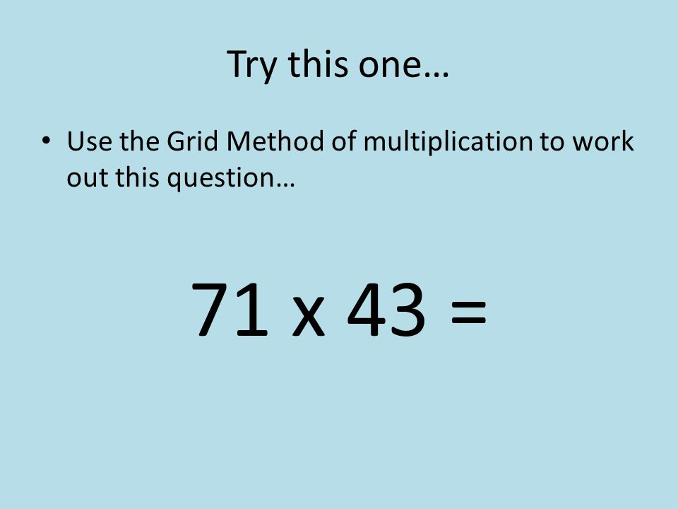 Try this one… Use the Grid Method of multiplication to work out this question… 71 x 43 =