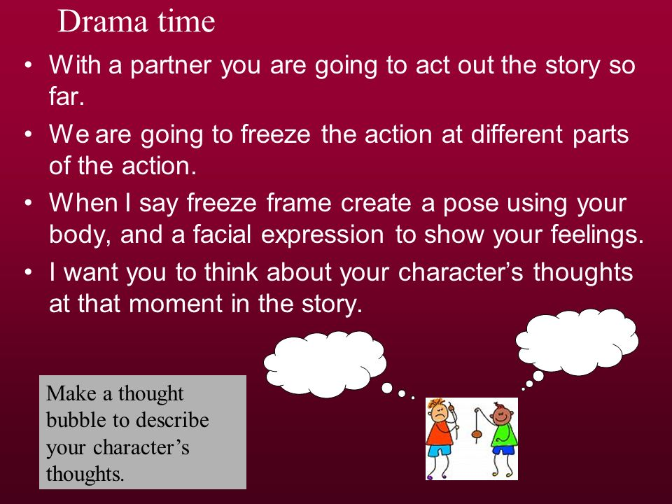 Drama time With a partner you are going to act out the story so far.