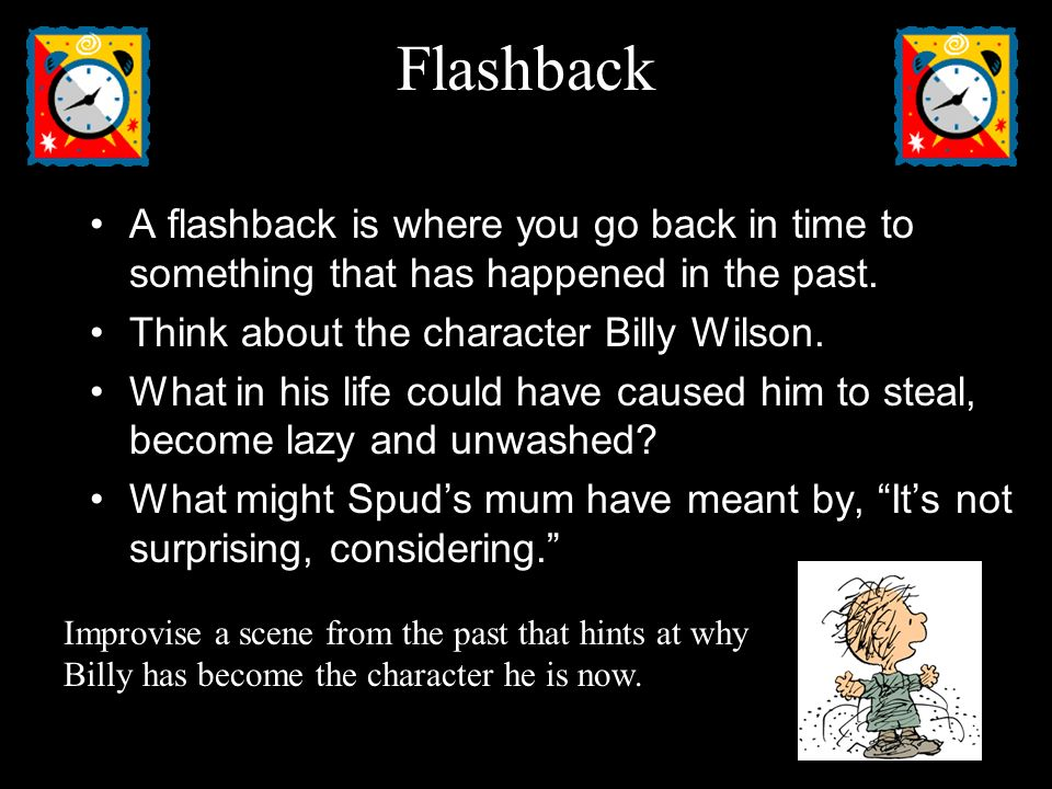 Flashback A flashback is where you go back in time to something that has happened in the past. Think about the character Billy Wilson.