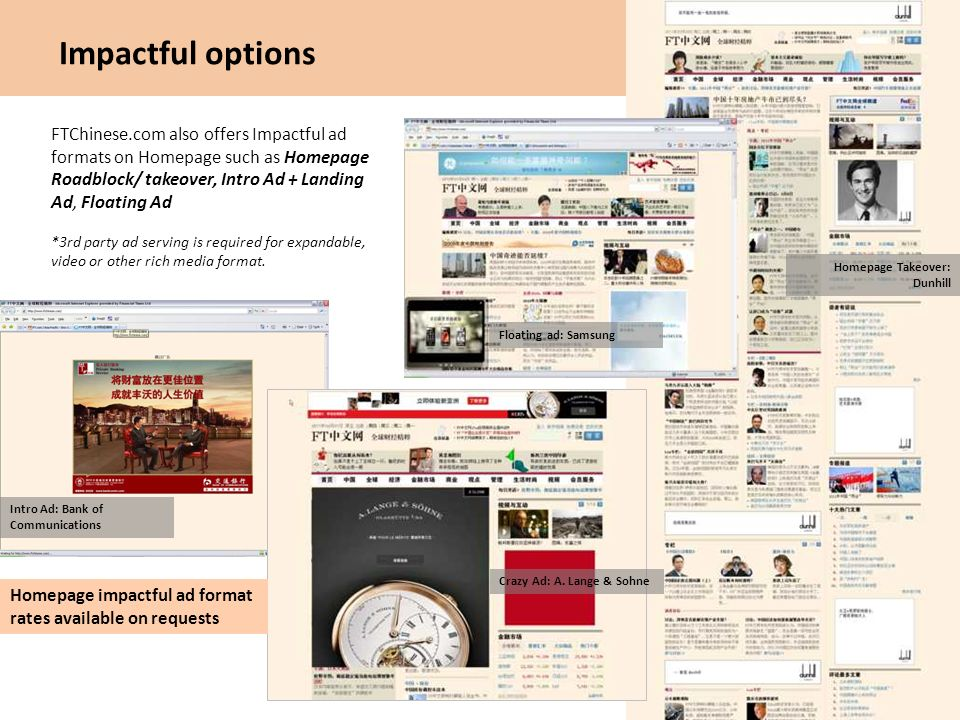 Impactful options FTChinese.com also offers Impactful ad formats on Homepage such as Homepage Roadblock/ takeover, Intro Ad + Landing Ad, Floating Ad.