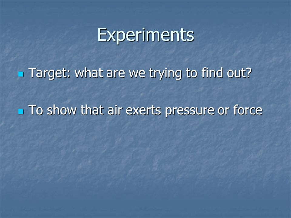 Experiments Target: what are we trying to find out