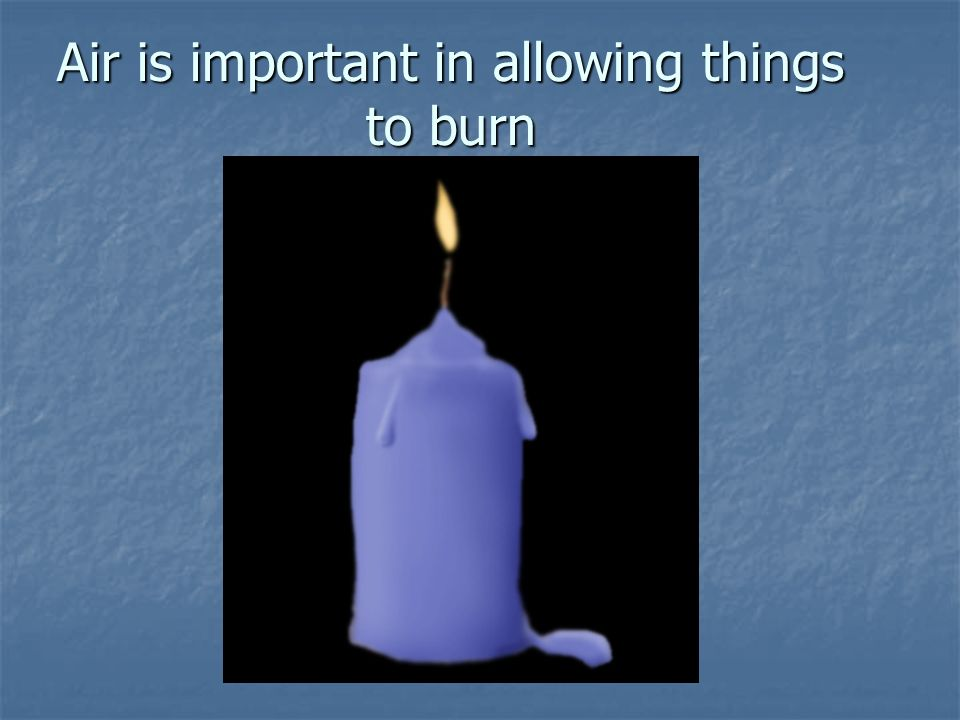 Air is important in allowing things to burn
