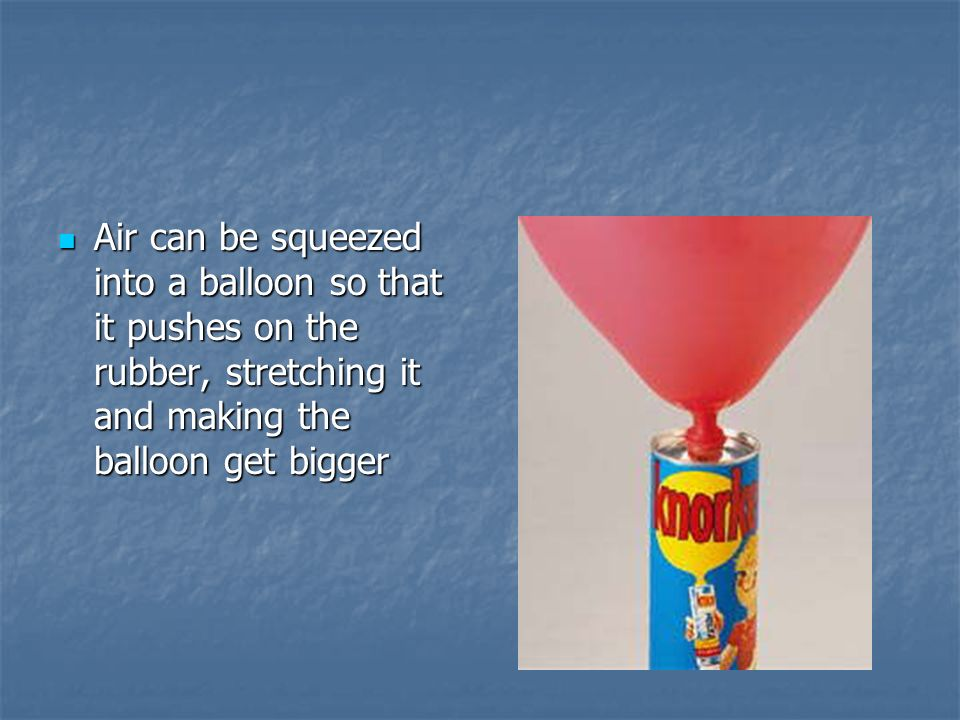 Air can be squeezed into a balloon so that it pushes on the rubber, stretching it and making the balloon get bigger