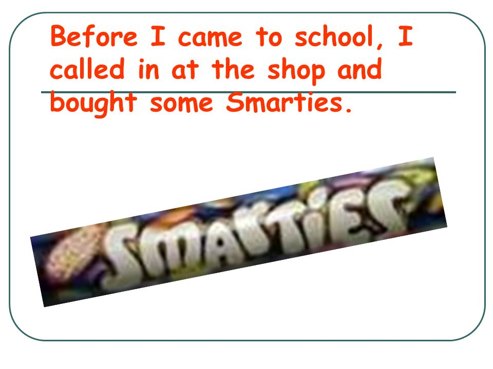 Before I came to school, I called in at the shop and bought some Smarties.