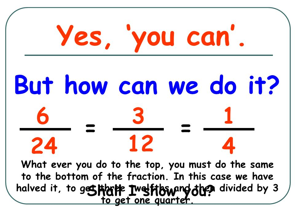 Yes, 'you can'. But how can we do it 6 3 1 = = 12 24 4