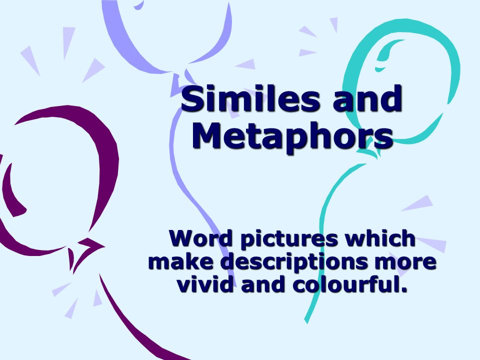 Word pictures which make descriptions more vivid and colourful.