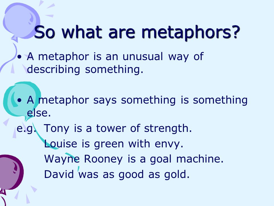 So what are metaphors A metaphor is an unusual way of describing something. A metaphor says something is something else.