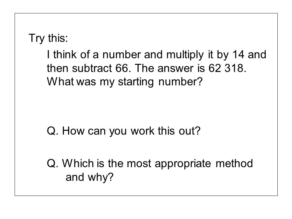 Try this: I think of a number and multiply it by 14 and then subtract 66. The answer is 62 318. What was my starting number