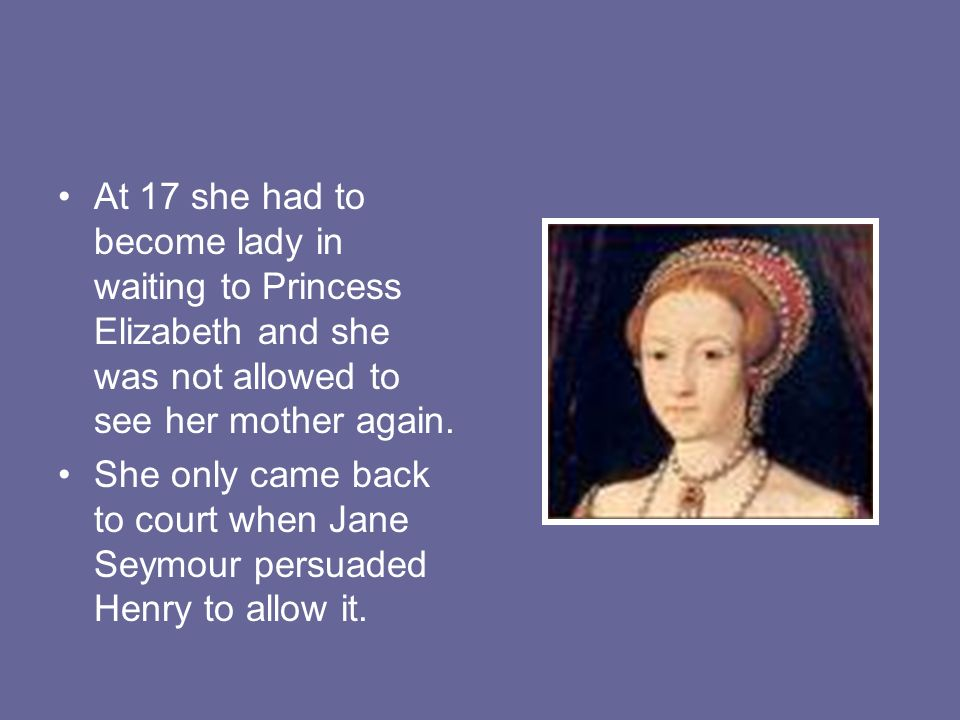 At 17 she had to become lady in waiting to Princess Elizabeth and she was not allowed to see her mother again.