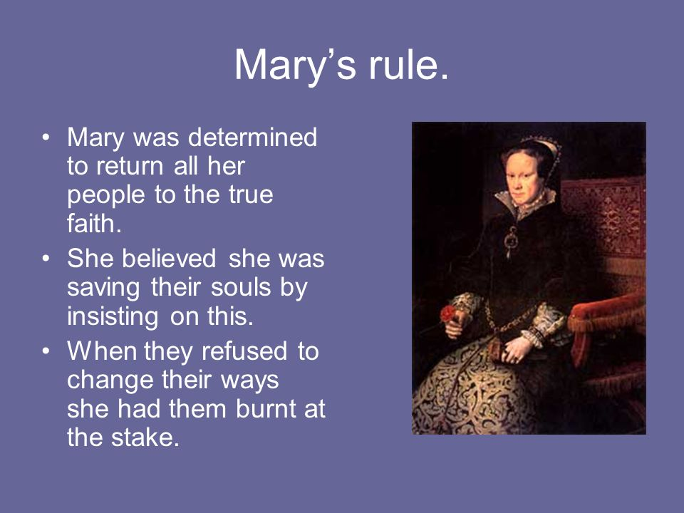 Mary's rule. Mary was determined to return all her people to the true faith. She believed she was saving their souls by insisting on this.