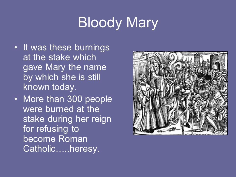 Bloody Mary It was these burnings at the stake which gave Mary the name by which she is still known today.