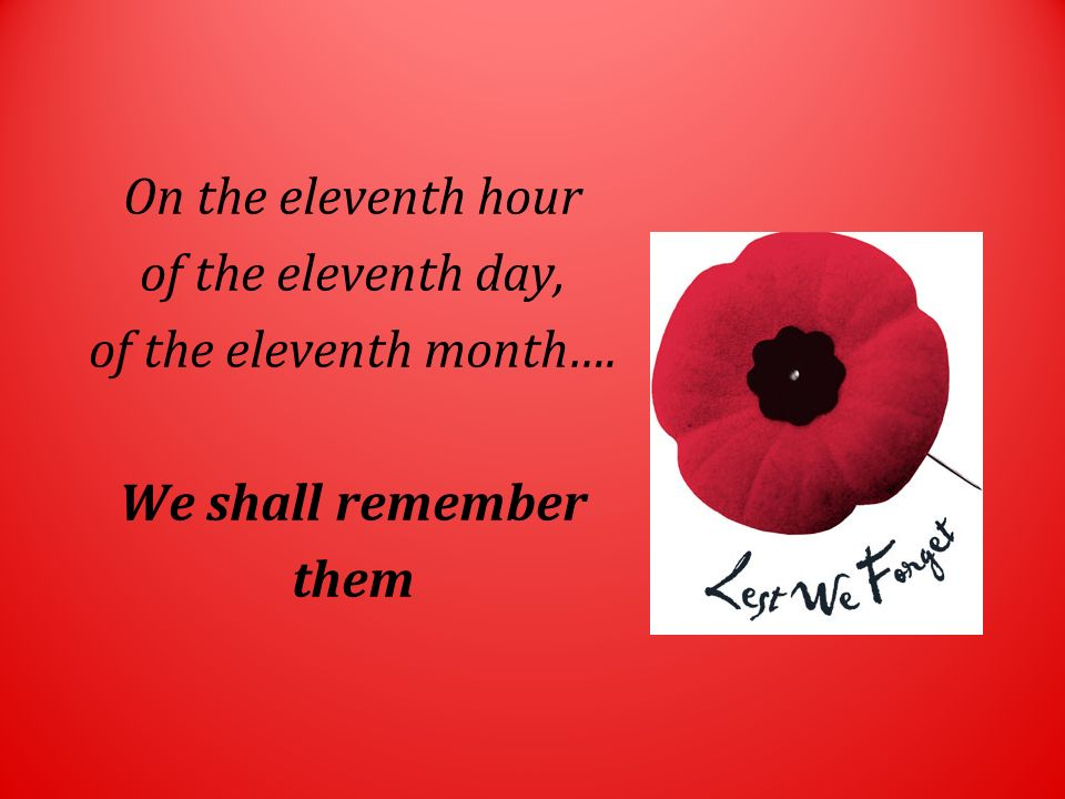 On the eleventh hour of the eleventh day, of the eleventh month…. We shall remember them