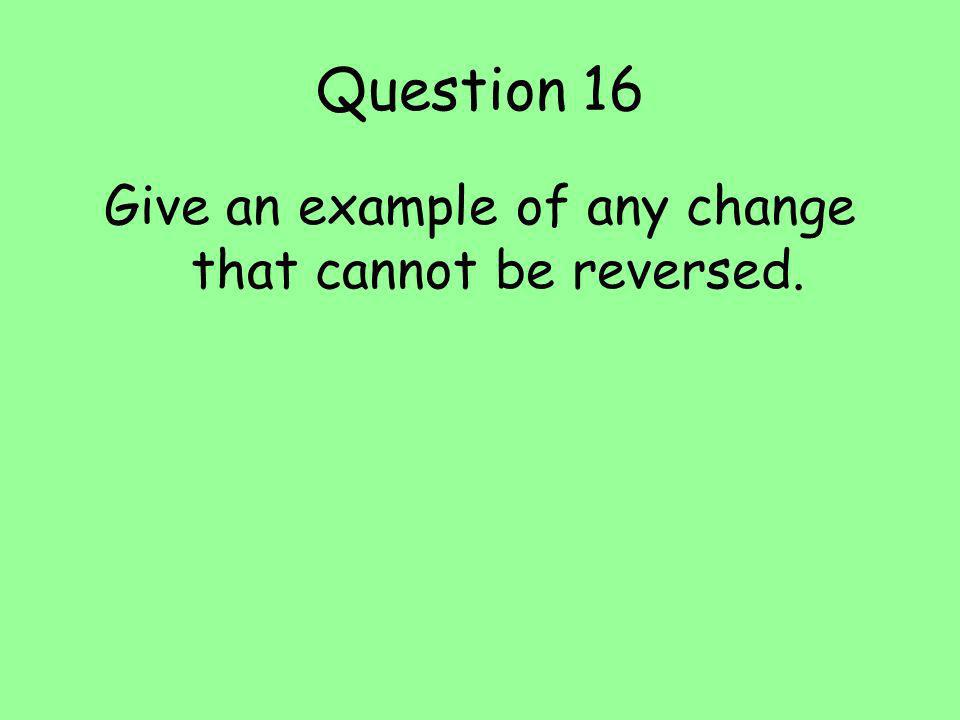 Give an example of any change that cannot be reversed.
