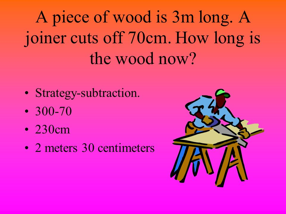 A piece of wood is 3m long. A joiner cuts off 70cm