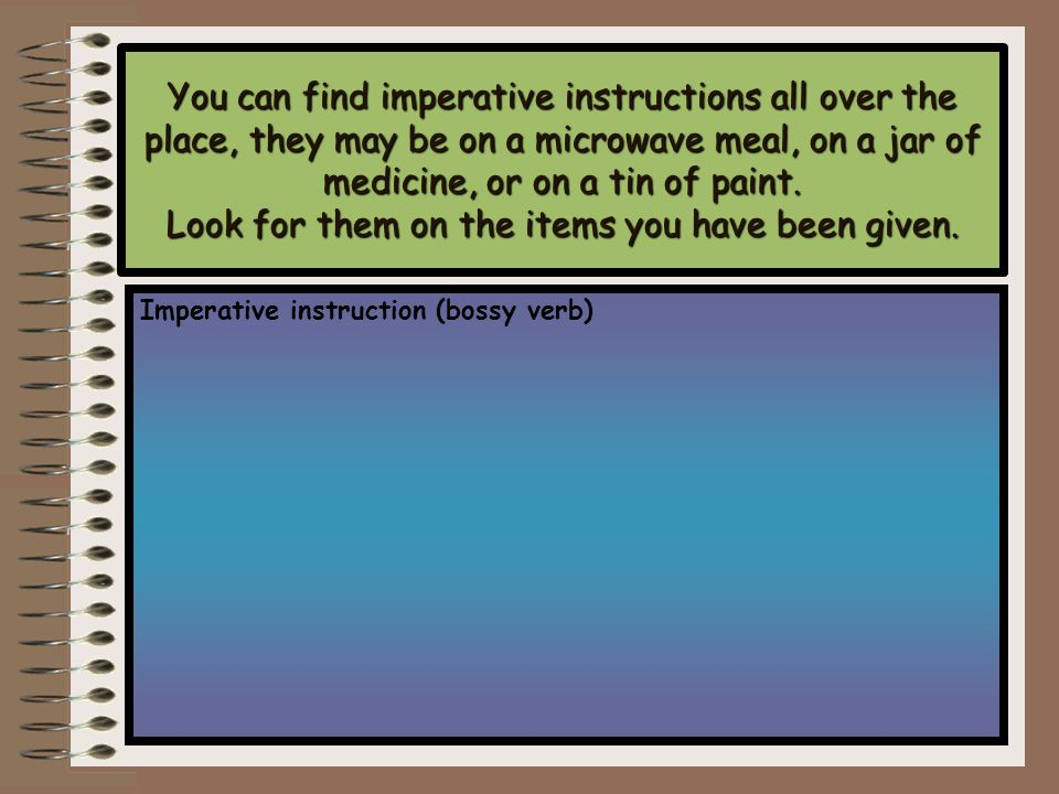 You can find imperative instructions all over the place, they may be on a microwave meal, on a jar of medicine, or on a tin of paint. Look for them on the items you have been given.