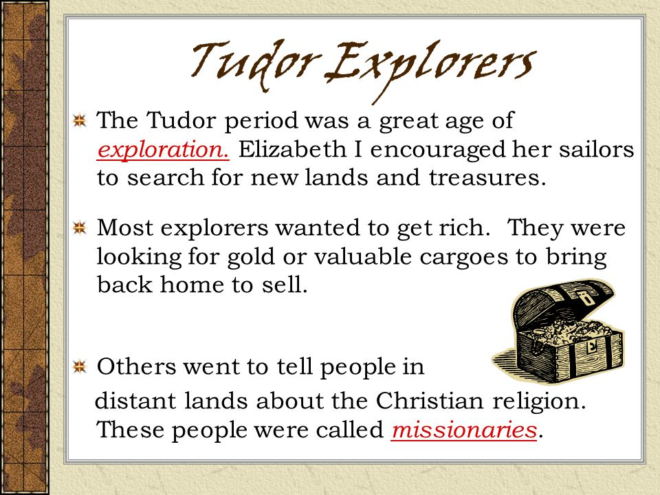 Tudor Explorers The Tudor period was a great age of exploration. Elizabeth I encouraged her sailors to search for new lands and treasures.