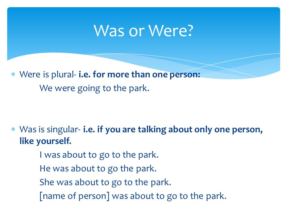 Was or Were Were is plural- i.e. for more than one person: