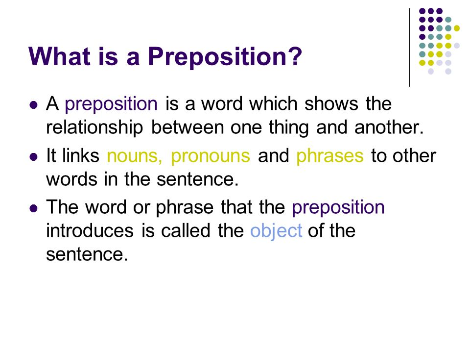 What is a Preposition A preposition is a word which shows the relationship between one thing and another.