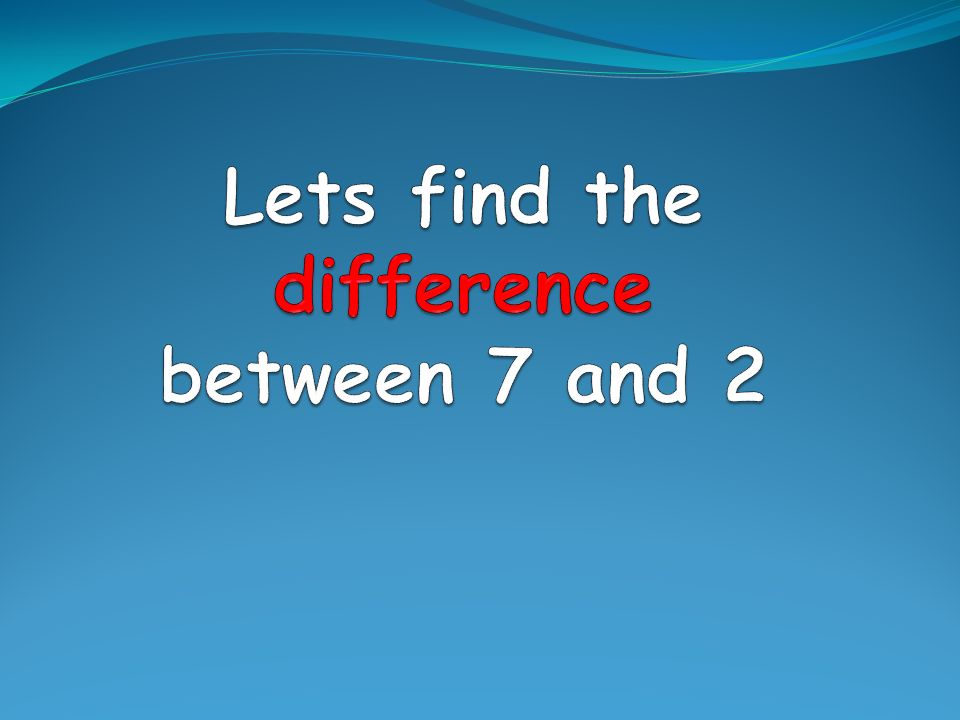 Lets find the difference between 7 and 2