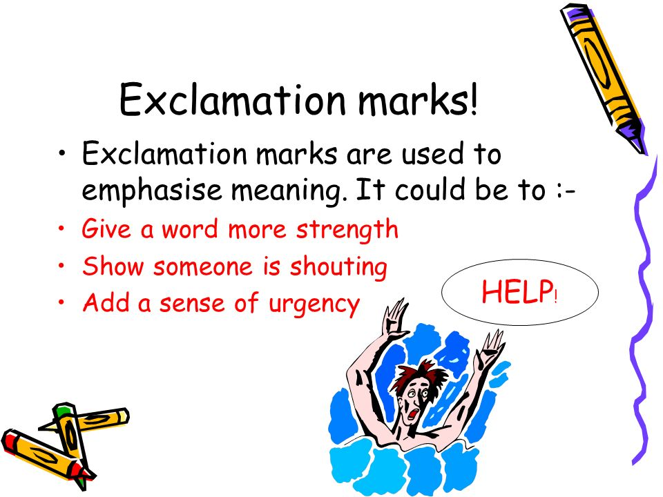 Exclamation marks! Exclamation marks are used to emphasise meaning. It could be to :- Give a word more strength.