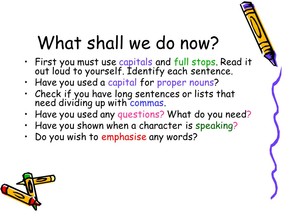 What shall we do now First you must use capitals and full stops. Read it out loud to yourself. Identify each sentence.
