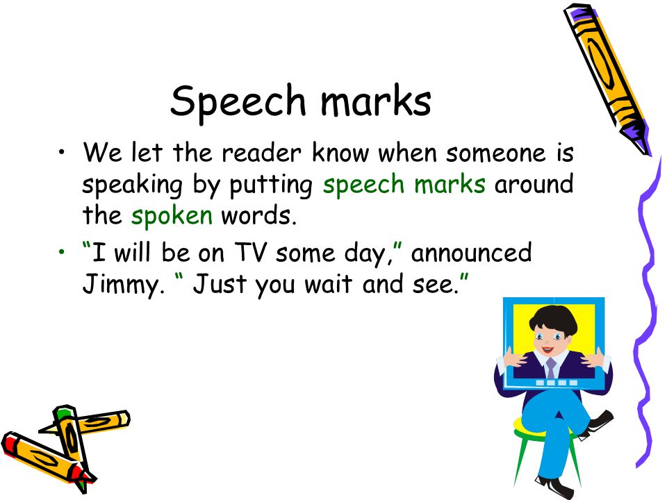 Speech marks We let the reader know when someone is speaking by putting speech marks around the spoken words.