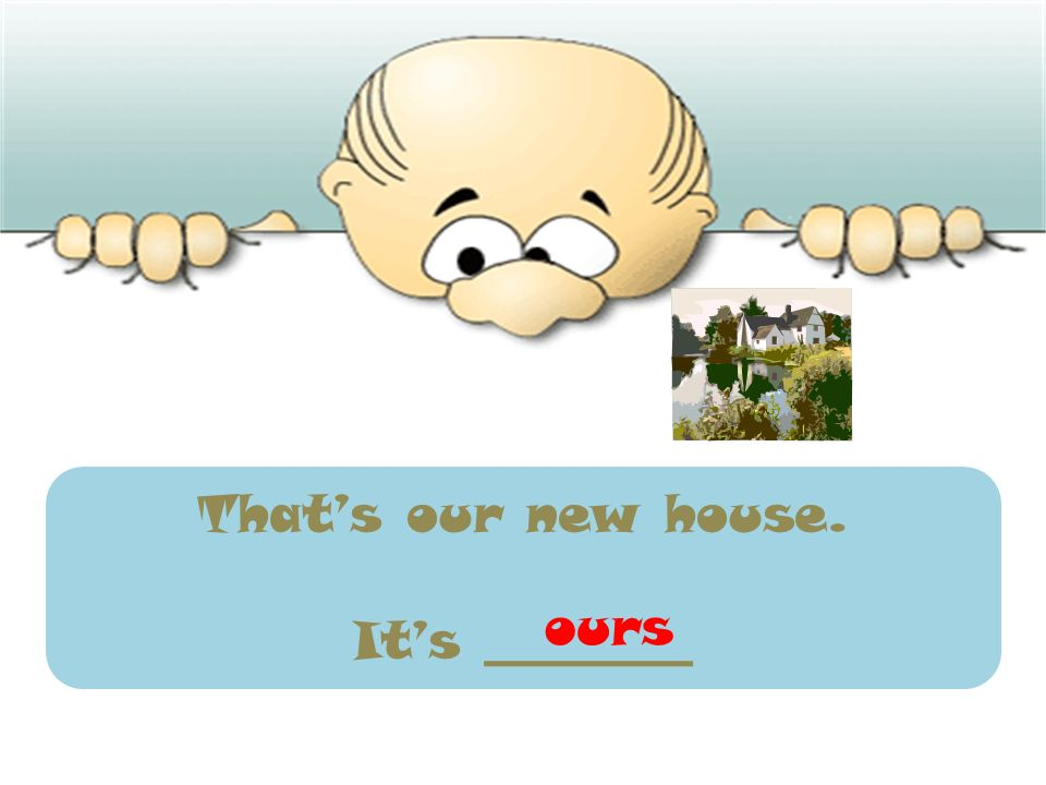 That's our new house. It's ________ ours